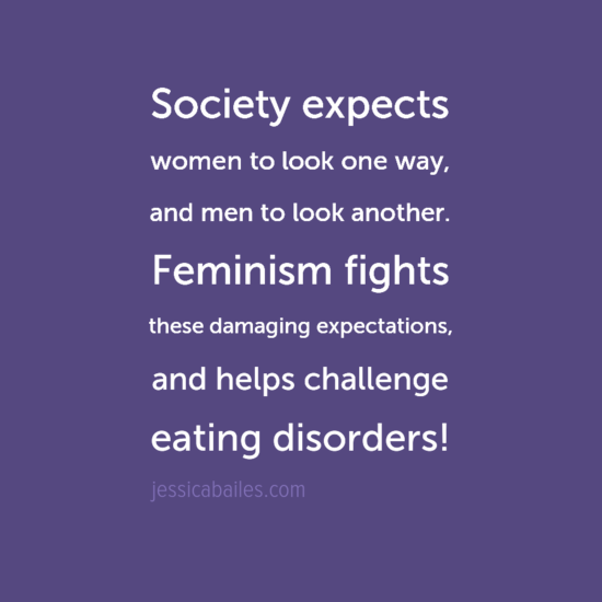 Society expects women to look one way and men to look another. Feminism fights these damaging expecations and helps to challenge eating disorders!